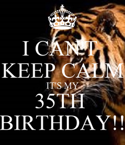 Poster: I CAN'T  KEEP CALM IT'S MY 35TH  BIRTHDAY!!