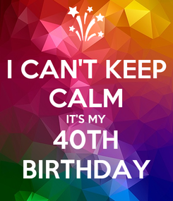Poster: I CAN'T KEEP CALM IT'S MY 40TH BIRTHDAY