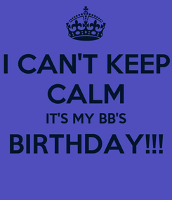 Poster: I CAN'T KEEP CALM IT'S MY BB'S BIRTHDAY!!!