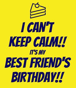 Poster: I CAN'T KEEP CALM!! IT'S MY BEST FRIEND'S BIRTHDAY!!