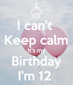 Poster: I can't  Keep calm It's my Birthday I'm 12