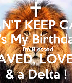 Poster: I CAN'T KEEP CALM It's My Birthday   I'm Blessed SAVED, LOVED & a Delta !