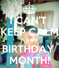 Poster: I CAN'T  KEEP CALM IT'S MY BIRTHDAY  MONTH!