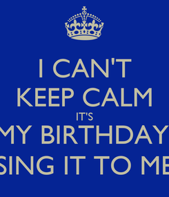 Poster: I CAN'T KEEP CALM IT'S MY BIRTHDAY, SING IT TO ME