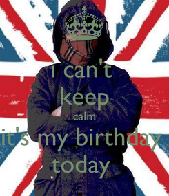 Poster: i can't  keep calm it's my birthday  today