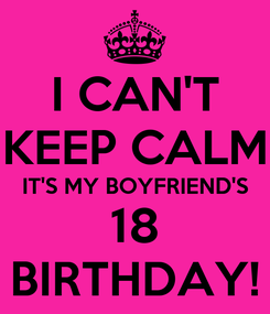 Poster: I CAN'T KEEP CALM IT'S MY BOYFRIEND'S 18 BIRTHDAY!