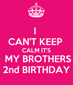 Poster: I  CAN'T KEEP  CALM IT'S  MY BROTHERS 2nd BIRTHDAY