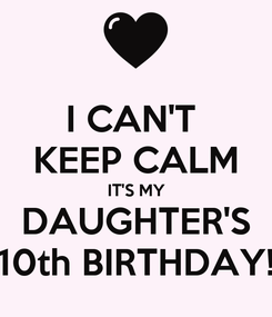 Poster: I CAN'T  KEEP CALM IT'S MY DAUGHTER'S 10th BIRTHDAY!