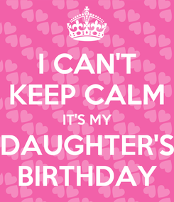 Poster: I CAN'T KEEP CALM IT'S MY DAUGHTER'S BIRTHDAY