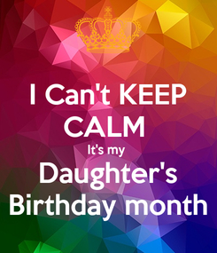 Poster: I Can't KEEP CALM  It's my  Daughter's Birthday month