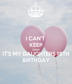 Poster: I CAN'T  KEEP CALM IT'S MY DAUGHTERS 18TH BIRTHDAY