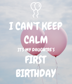 Poster: I CAN'T KEEP CALM IT'S MY DAUGHTRE'S FIRST BIRTHDAY