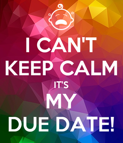 Poster: I CAN'T KEEP CALM IT'S MY DUE DATE!