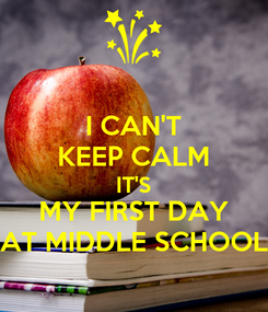 Poster: I CAN'T KEEP CALM IT'S MY FIRST DAY AT MIDDLE SCHOOL