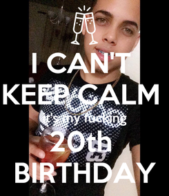 Poster: I CAN'T  KEEP CALM  it's my fucking 20th  BIRTHDAY