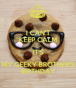 Poster: I CAN'T KEEP CALM IT'S MY GEEKY BROTHER'S BIRTHDAY