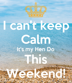 Poster: I can't keep Calm It's my Hen Do This Weekend!