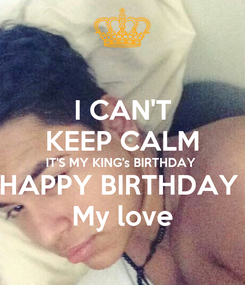 Poster: I CAN'T KEEP CALM IT'S MY KING's BIRTHDAY  HAPPY BIRTHDAY  My love
