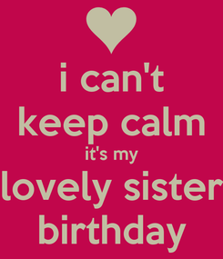 Poster: i can't keep calm it's my lovely sister birthday