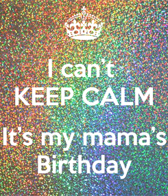 Poster: I can't  KEEP CALM  It's my mama's Birthday