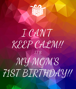 Poster: I CAN'T KEEP CALM!! IT'S MY MOM'S 71ST BIRTHDAY!!