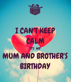 Poster: I CAN'T KEEP CALM IT'S  MY MUM AND BROTHER'S BIRTHDAY