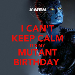 Poster: I CAN'T KEEP CALM IT'S MY MUTANT BIRTHDAY