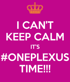 Poster: I CAN'T KEEP CALM IT'S #ONEPLEXUS TIME!!!