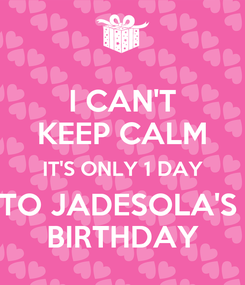 Poster: I CAN'T KEEP CALM IT'S ONLY 1 DAY TO JADESOLA'S  BIRTHDAY