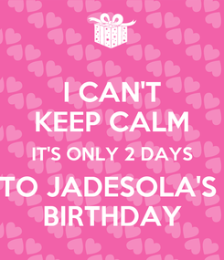 Poster: I CAN'T KEEP CALM IT'S ONLY 2 DAYS TO JADESOLA'S  BIRTHDAY