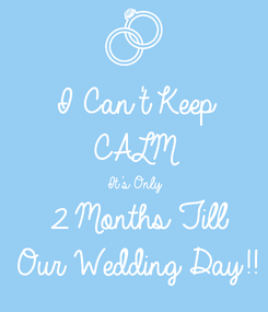 Poster: I Can't Keep CALM It's Only  2 Months Till Our Wedding Day!!