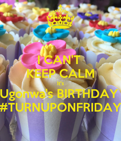 Poster: I CAN'T  KEEP CALM It's Ugonwa's BIRTHDAY  #TURNUPONFRIDAY
