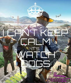 Poster: I CAN'T KEEP CALM IT'S WATCH DOGS