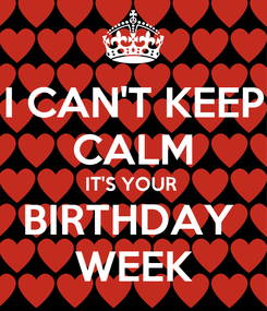Poster: I CAN'T KEEP CALM IT'S YOUR  BIRTHDAY  WEEK