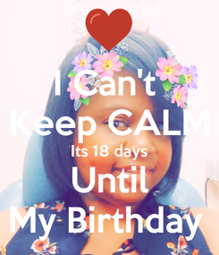Poster: I Can't  Keep CALM Its 18 days Until My Birthday