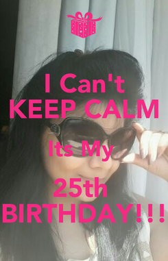 Poster: I Can't KEEP CALM Its My  25th  BIRTHDAY!!!
