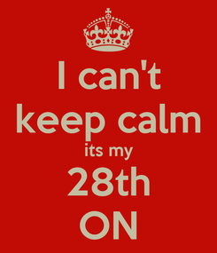 Poster: I can't keep calm its my 28th ON