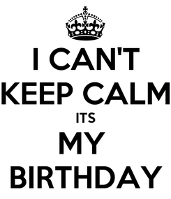 Poster: I CAN'T KEEP CALM ITS MY  BIRTHDAY
