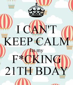 Poster: I CAN'T KEEP CALM Its my F*CKING 21TH BDAY