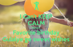 Poster: I Can't KEEP CALM Its mY Favorite birthday Gulalye ge sweet wishes