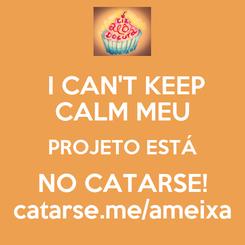 Poster:  I CAN'T KEEP CALM MEU PROJETO ESTÁ NO CATARSE! catarse.me/ameixa