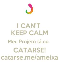 Poster: I CAN'T  KEEP CALM Meu Projeto tá no   CATARSE! catarse.me/ameixa