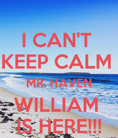 Poster: I CAN'T  KEEP CALM  MR. HAVEN WILLIAM  IS HERE!!!