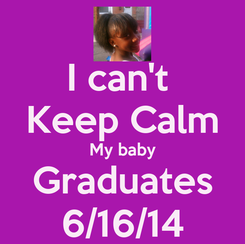 Poster: I can't  Keep Calm My baby Graduates 6/16/14