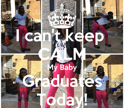 Poster: I can't keep  CALM My Baby Graduates Today!