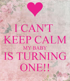 Poster: I CAN'T  KEEP CALM MY BABY IS TURNING ONE!!