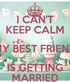 Poster: I CAN'T KEEP CALM MY BEST FRIEND IS GETTING MARRIED