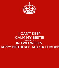 Poster: I CAN'T KEEP CALM MY BESTIE BIRTHDAY IS  IN TWO WEEKS  HAPPY BIRTHDAY JADZIA LEMONS