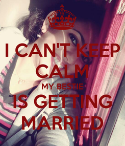 Poster: I CAN'T KEEP CALM MY BESTIE IS GETTING MARRIED