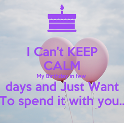 Poster: I Can't KEEP CALM My Birthday in few  days and Just Want To spend it with you..